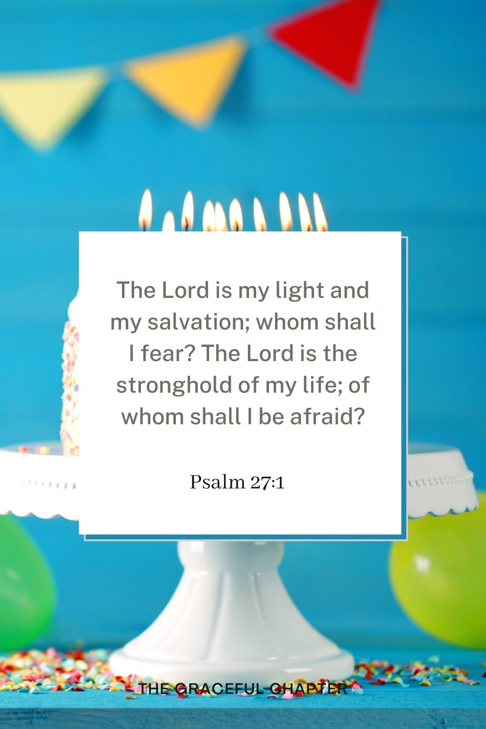 The Lord is my light and my salvation; whom shall I fear? The Lord is the stronghold of my life; of whom shall I be afraid? Psalm 27:1