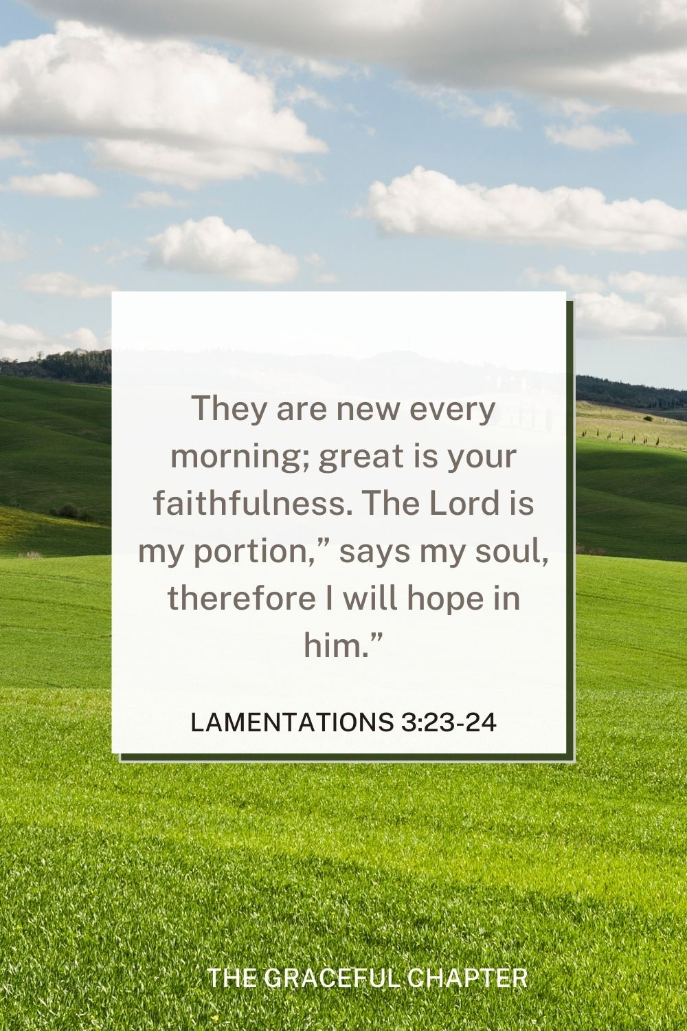 """They are new every morning; great is your faithfulness. The Lord is my portion,"""" says my soul, therefore I will hope in him."""" Lamentations 3:23-24 - mercy bible verses esv"""