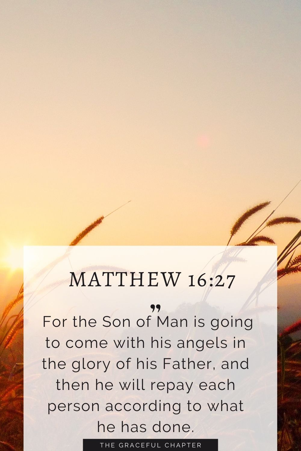 For the Son of Man is going to come with his angels in the glory of his Father, and then he will repay each person according to what he has done. Matthew 16:27