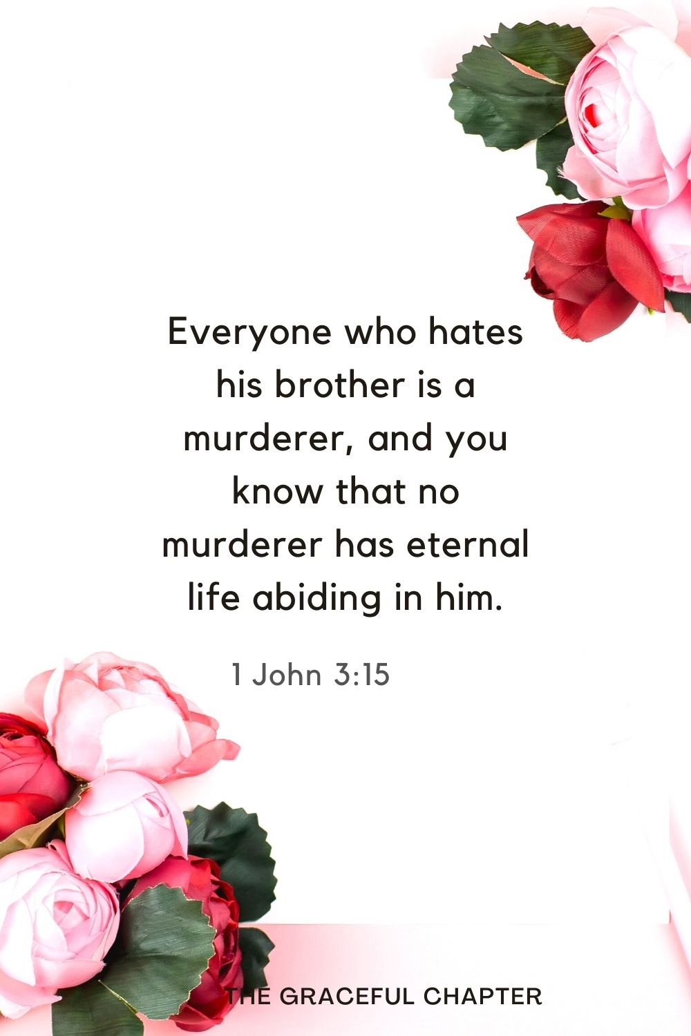 Everyone who hates his brother is a murderer, and you know that no murderer has eternal life abiding in him. 1 John 3:15