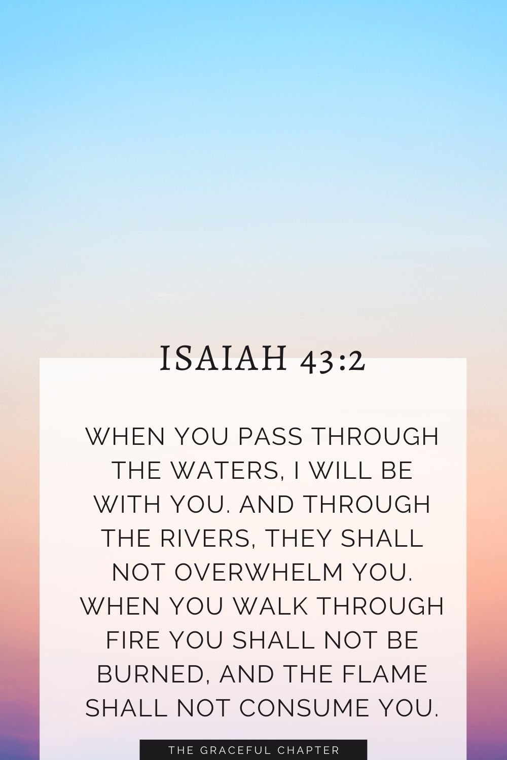 When you pass through the waters, I will be with you; and through the rivers, they shall not overwhelm you; when you walk through fire you shall not be burned, and the flame shall not consume you. Isaiah 43:2