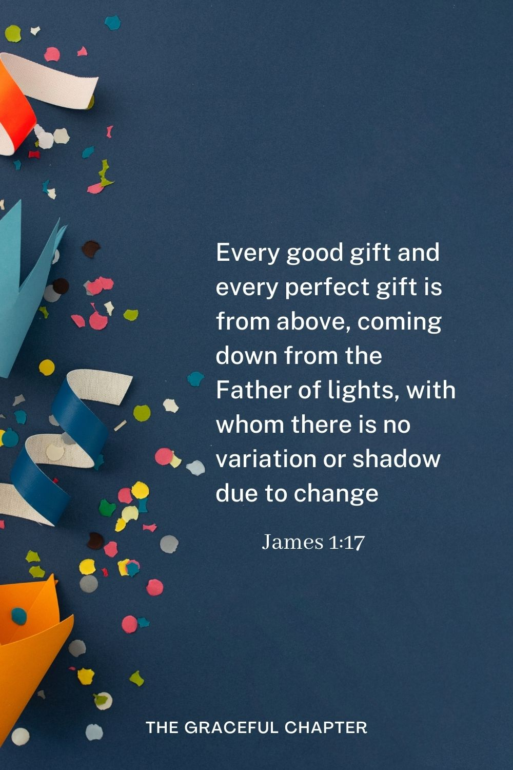 Every good gift and every perfect gift is from above, coming down from the Father of lights, with whom there is no variation or shadow due to change James 1:17