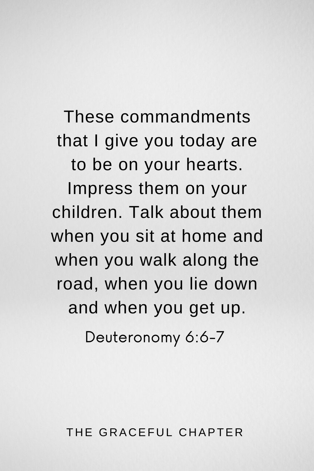 These commandments that I give you today are to be on your hearts. Impress them on your children. Talk about them when you sit at home and when you walk along the road, when you lie down and when you get up. Deuteronomy 6:6-7