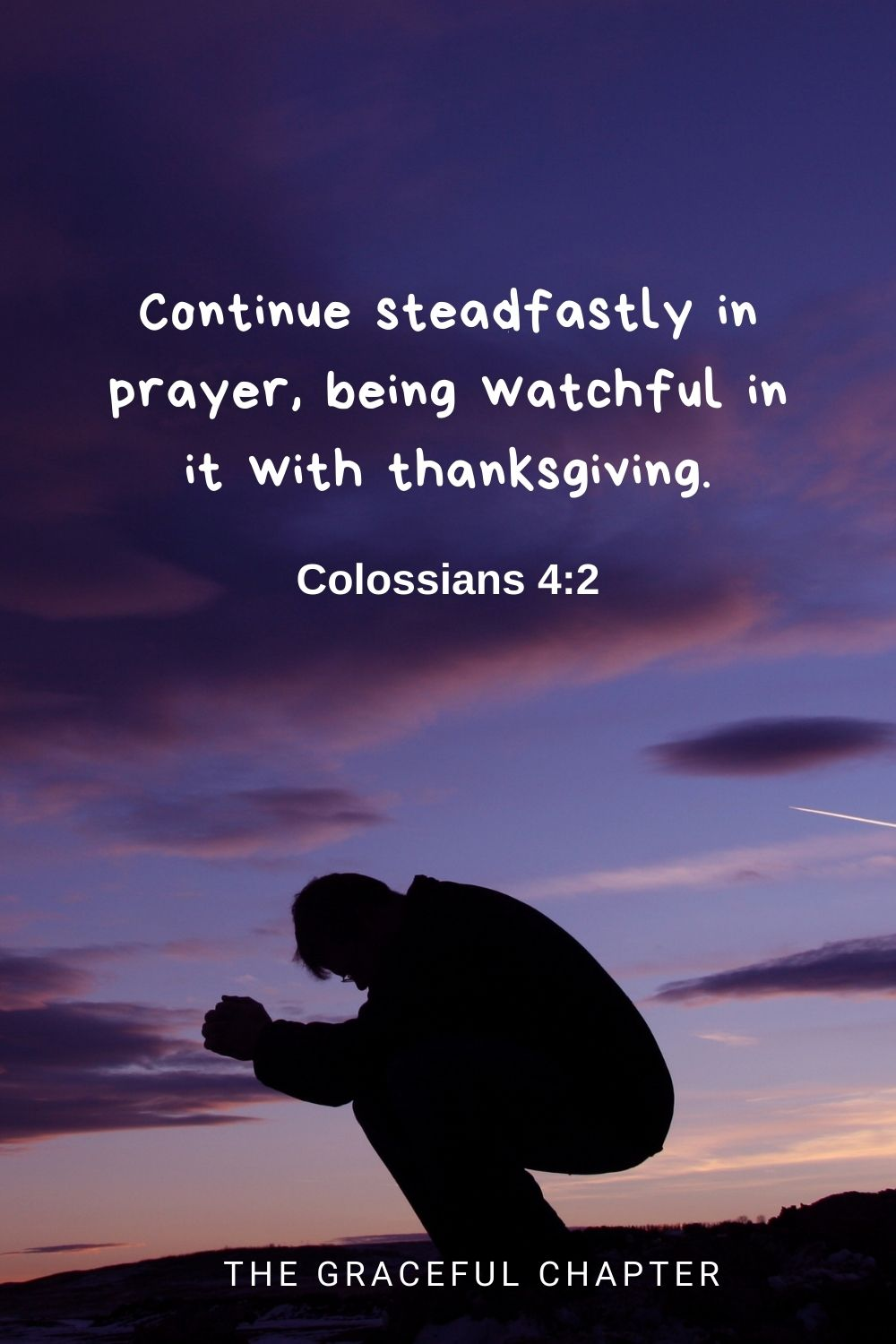 Continue steadfastly in prayer, being watchful in it with thanksgiving. Colossians 4:2