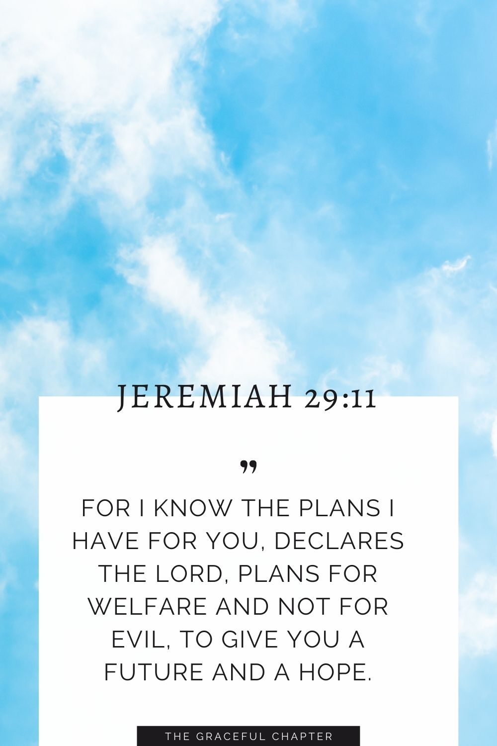 For I know the plans I have for you, declares the Lord, plans for welfare and not for evil, to give you a future and a hope. Jeremiah 29:11