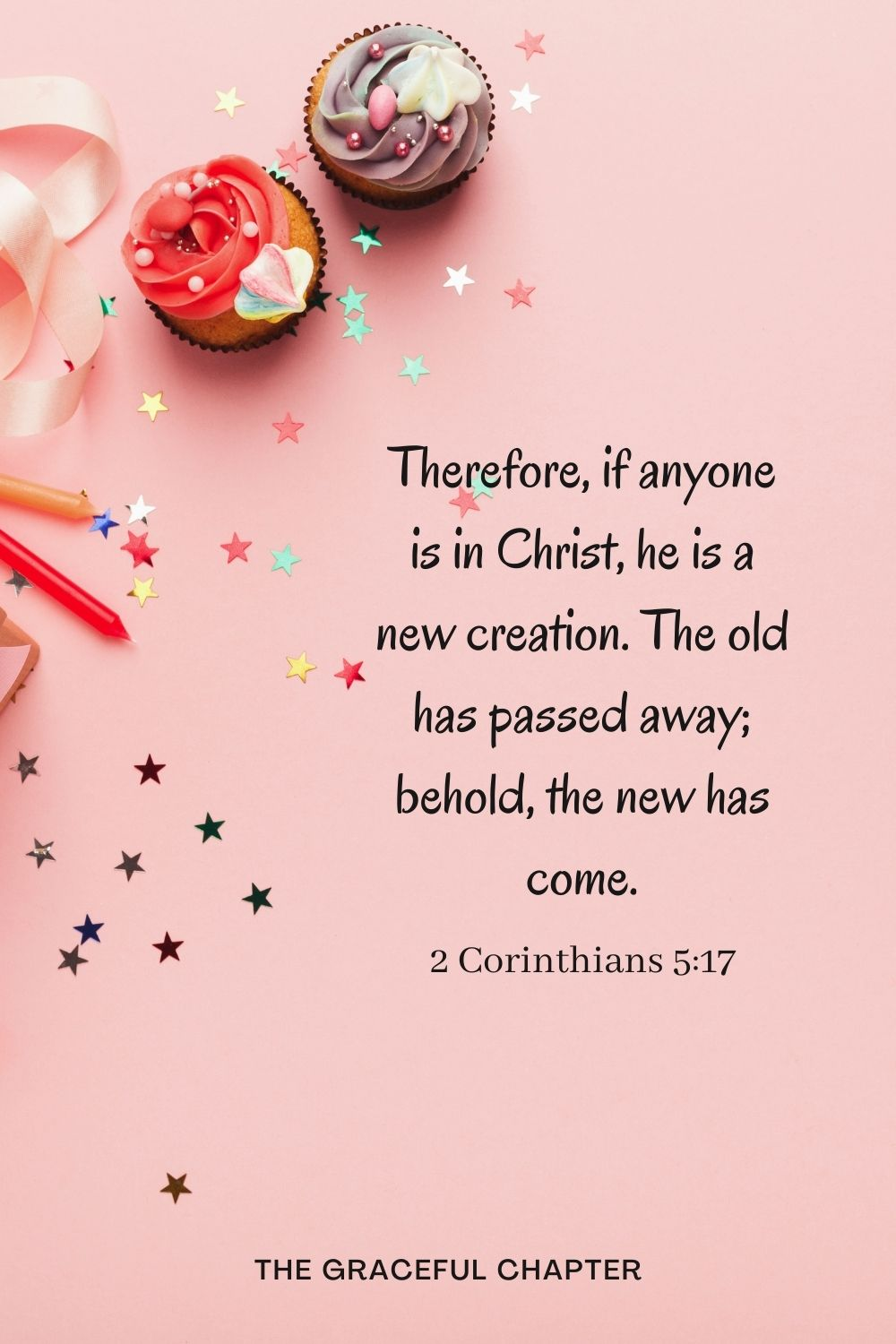 Therefore, if anyone is in Christ, he is a new creation. The old has passed away; behold, the new has come. Therefore, if anyone is in Christ, he is a new creation. The old has passed away; behold, the new has come. 2 Corinthians 5:17