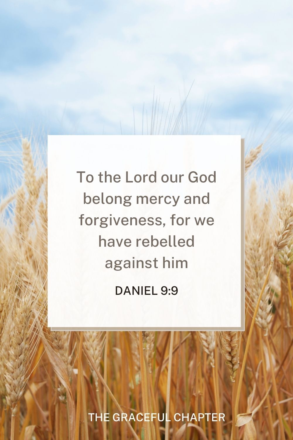 To the Lord our God belong mercy and forgiveness, for we have rebelled against him Daniel 9:9