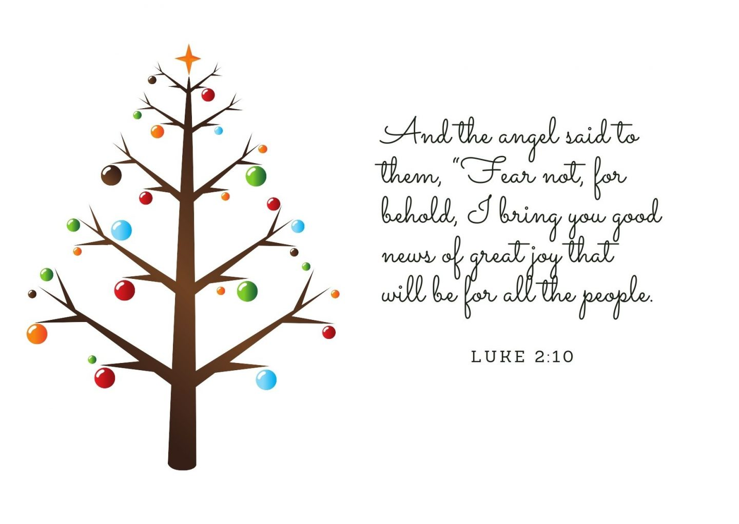 """And the angel said to them, """"Fear not, for behold, I bring you good news of great joy that will be for all the people. Luke 2:10"""