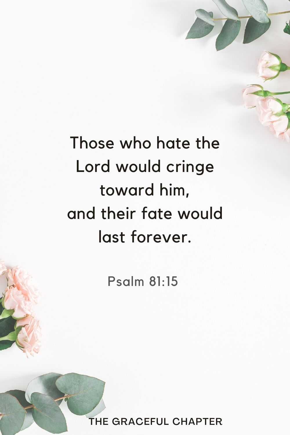 Those who hate the Lord would cringe toward him, and their fate would last forever. Psalm 81:15