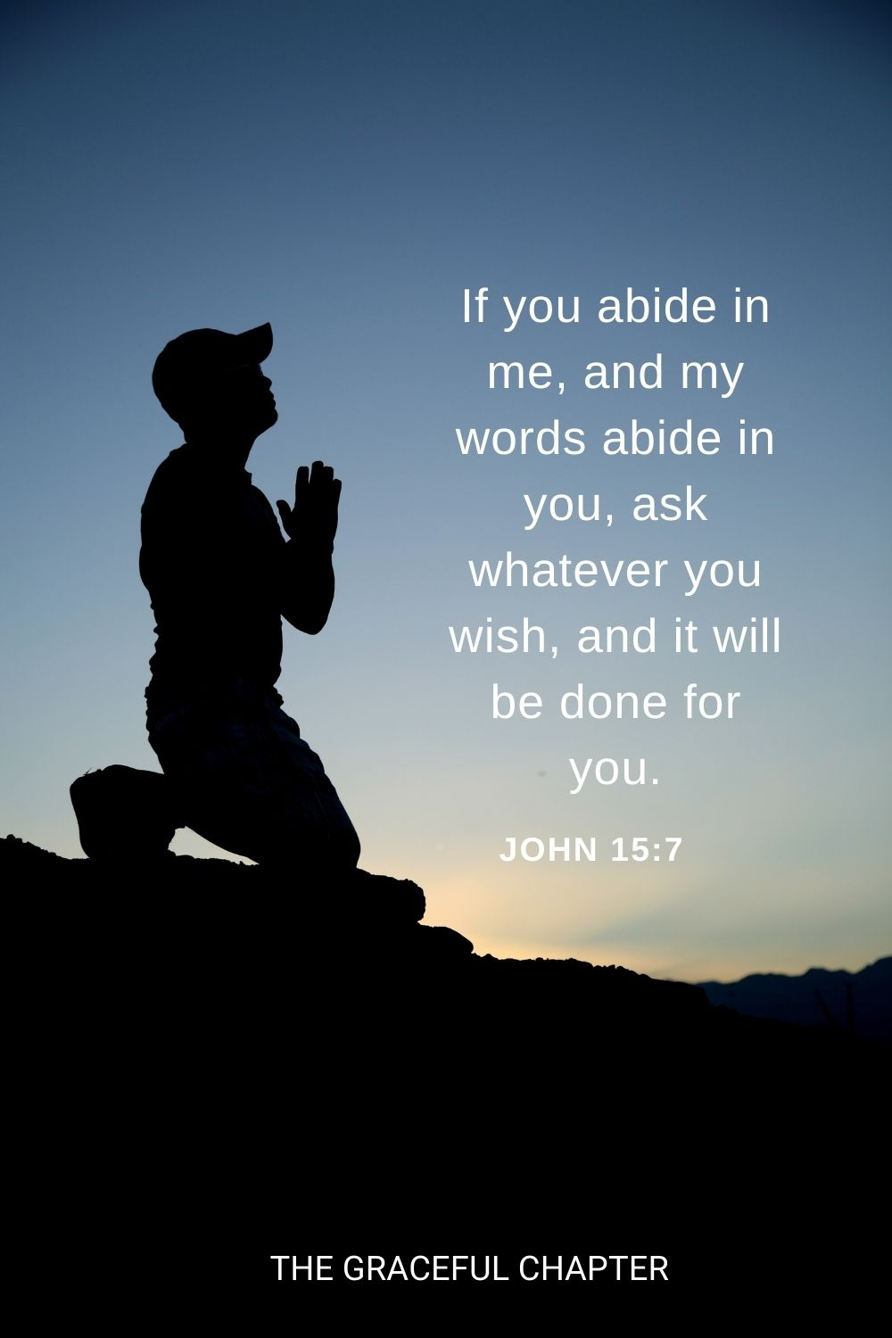 If you abide in me, and my words abide in you, ask whatever you wish, and it will be done for you. John 15:7