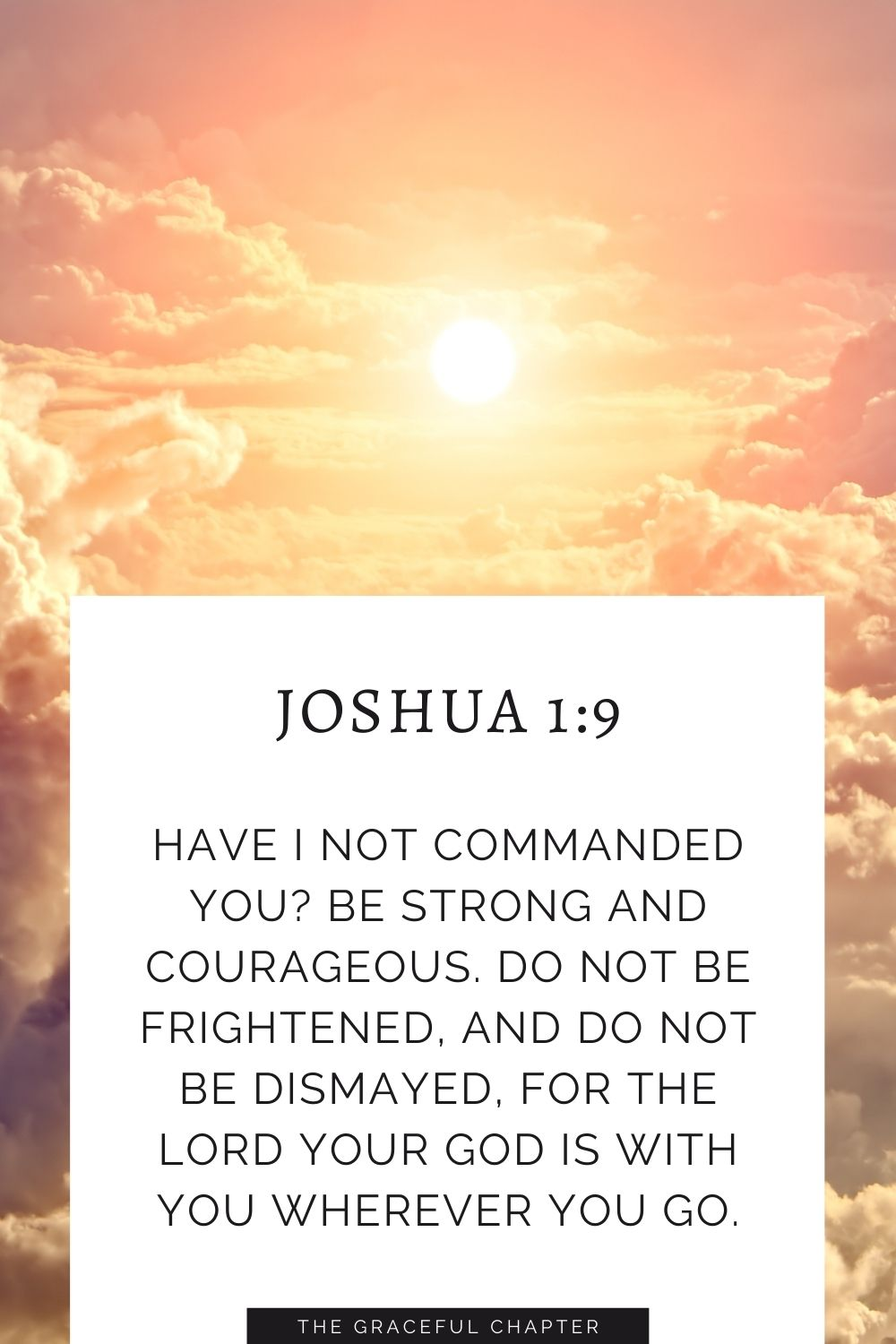 Have I not commanded you? Be strong and courageous. Do not be frightened, and do not be dismayed, for the Lord your God is with you wherever you go.Have I not commanded you? Be strong and courageous. Do not be frightened, and do not be dismayed, for the Lord your God is with you wherever you go. Joshua 1:9