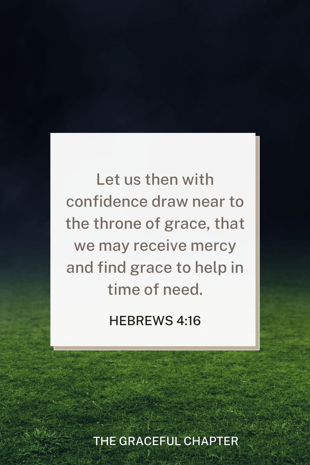 Let us then with confidence draw near to the throne of grace, that we may receive mercy and find grace to help in time of need. Hebrews 4:16