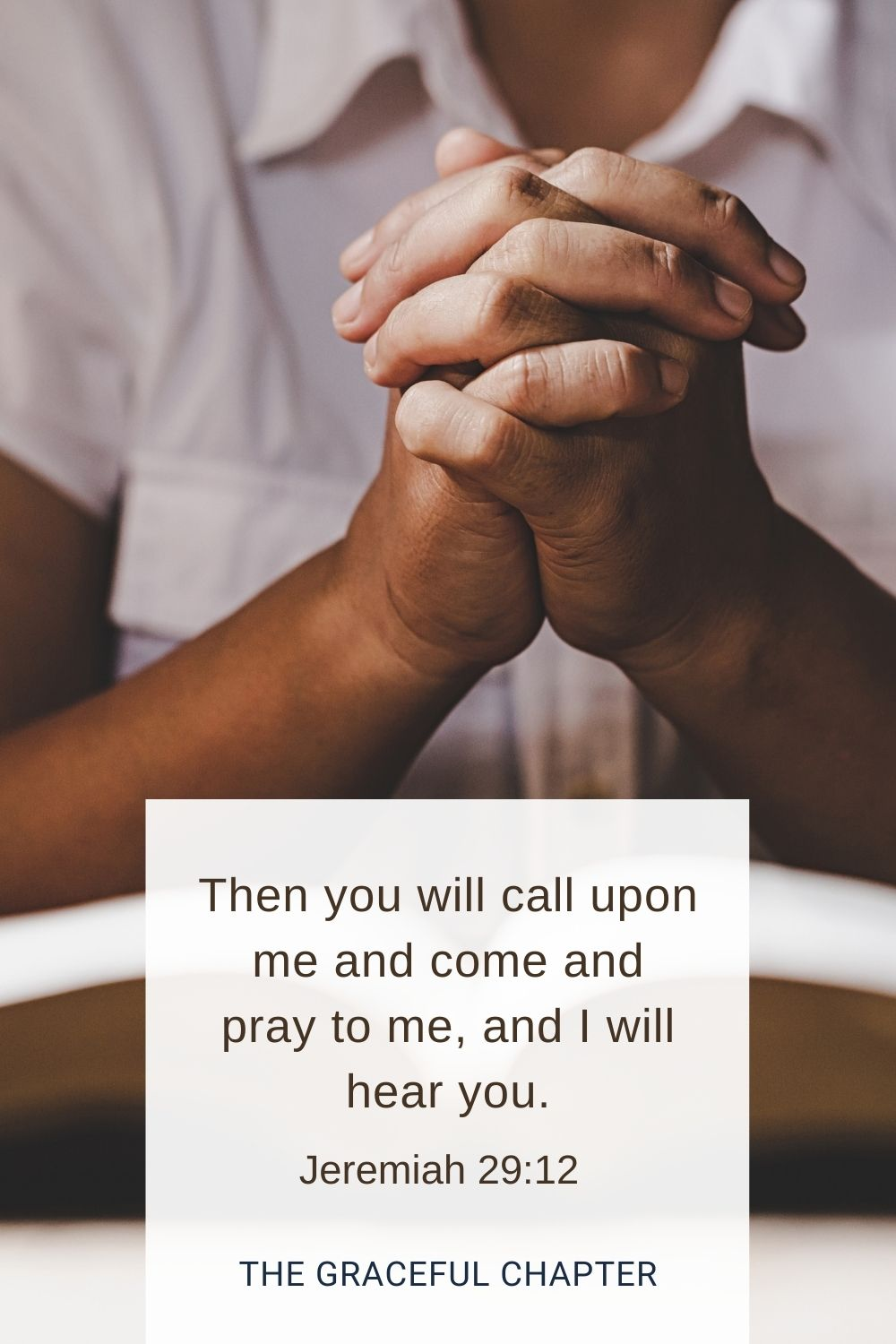 Then you will call upon me and come and pray to me, and I will hear you. Jeremiah 29:12