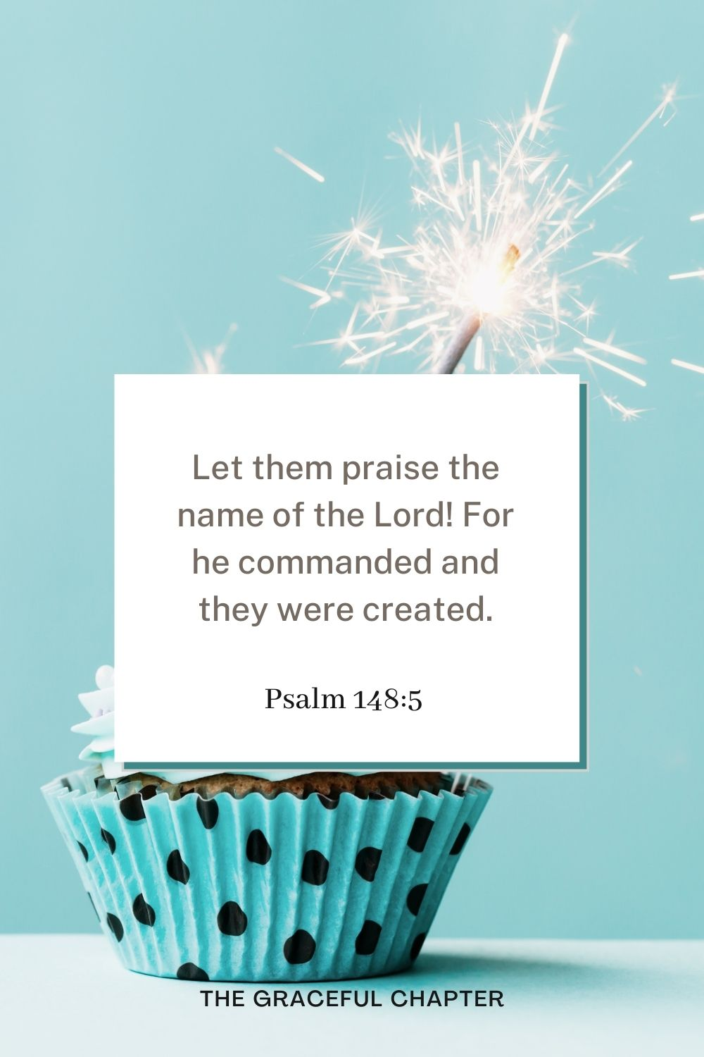 Let them praise the name of the Lord! For he commanded and they were created. Psalm 148:5