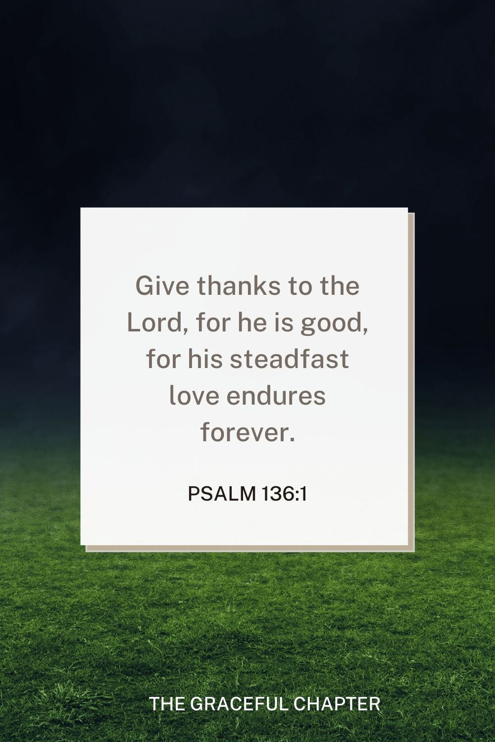Give thanks to the Lord, for he is good, for his steadfast love endures forever. Psalm 136:1