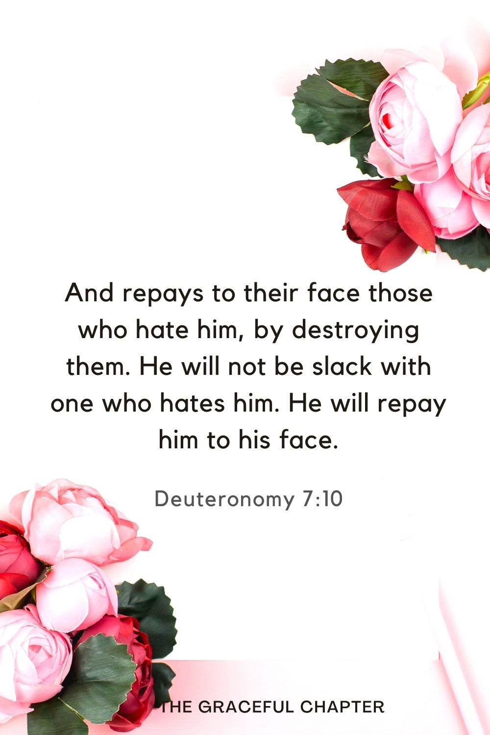 And repays to their face those who hate him, by destroying them. He will not be slack with one who hates him. He will repay him to his face. Deuteronomy 7:10