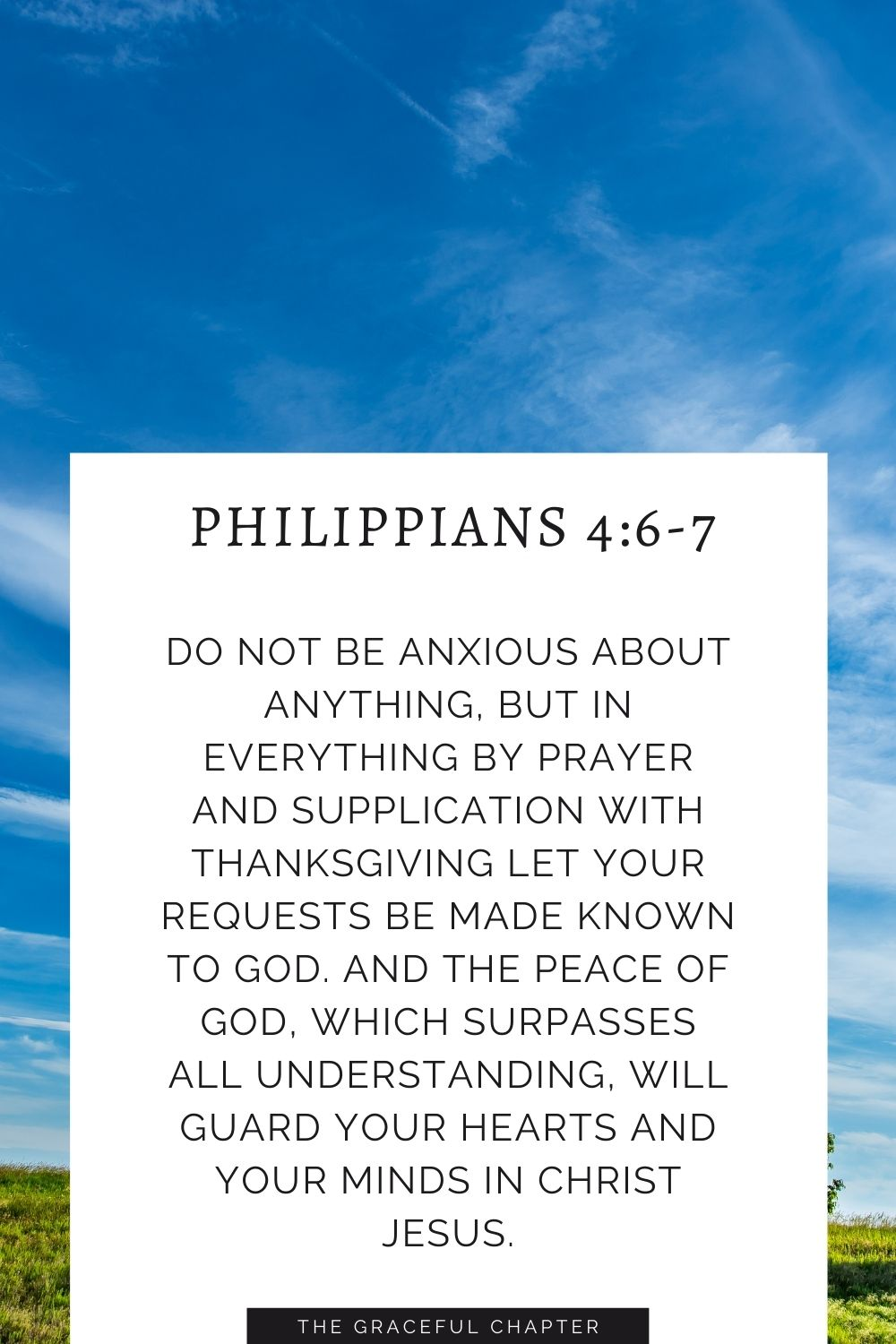 Do not be anxious about anything, but in everything by prayer and supplication with thanksgiving let your requests be made known to God. And the peace of God, which surpasses all understanding, will guard your hearts and your minds in Christ Jesus. Philippians 4:6-7