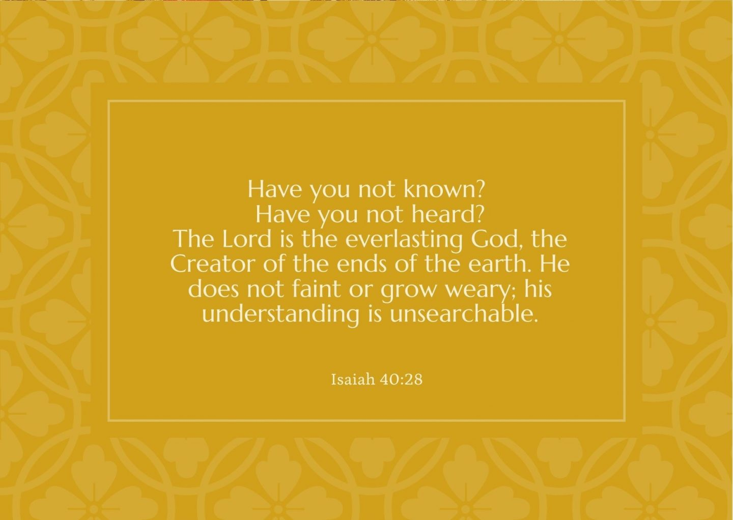 Have you not known? Have you not heard? The Lord is the everlasting God, the Creator of the ends of the earth. He does not faint or grow weary; his understanding is unsearchable. Isaiah 40:28