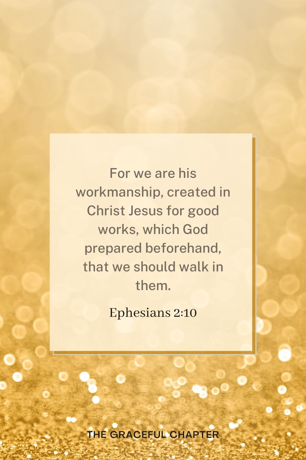 For we are his workmanship, created in Christ Jesus for good works, which God prepared beforehand, that we should walk in them. Ephesians 2:10