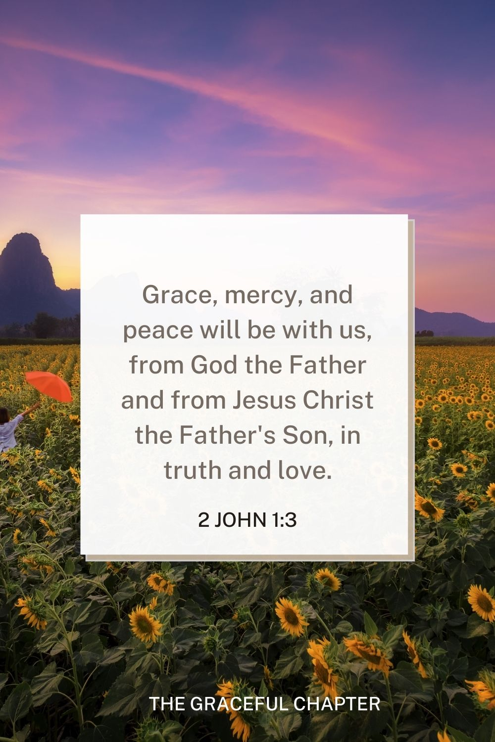 Grace, mercy, and peace will be with us, from God the Father and from Jesus Christ the Father's Son, in truth and love. 2 John 1:3