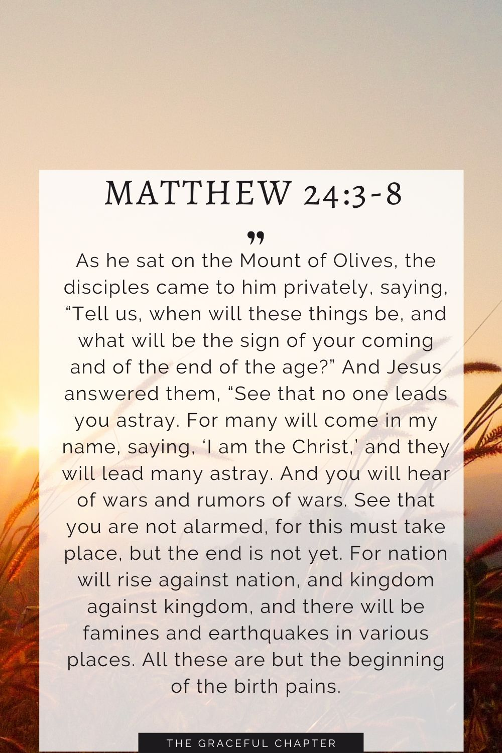 """As he sat on the Mount of Olives, the disciples came to him privately, saying, """"Tell us, when will these things be, and what will be the sign of your coming and of the end of the age?""""And Jesus answered them, """"See that no one leads you astray. For many will come in my name, saying, 'I am the Christ,' and they will lead many astray. And you will hear of wars and rumors of wars. See that you are not alarmed, for this must take place, but the end is not yet.For nation will rise against nation, and kingdom against kingdom, and there will be famines and earthquakes in various places.All these are but the beginning of the birth pains. Matthew 24:3-8"""