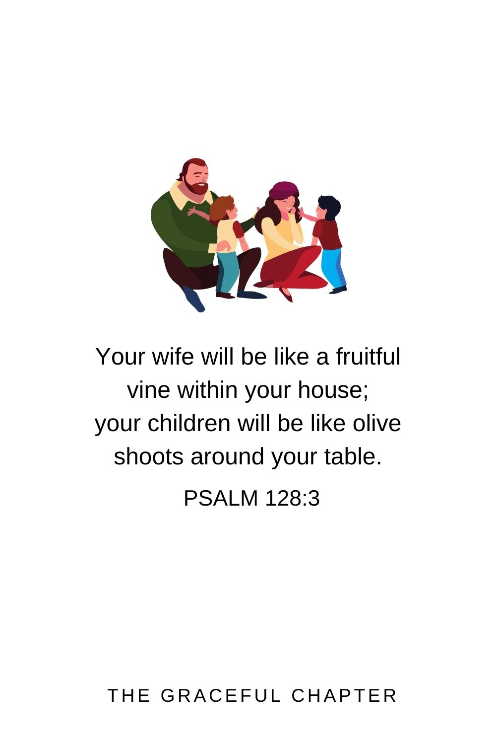 Your wife will be like a fruitful vine within your house; your children will be like olive shoots around your table. Psalm 128:3