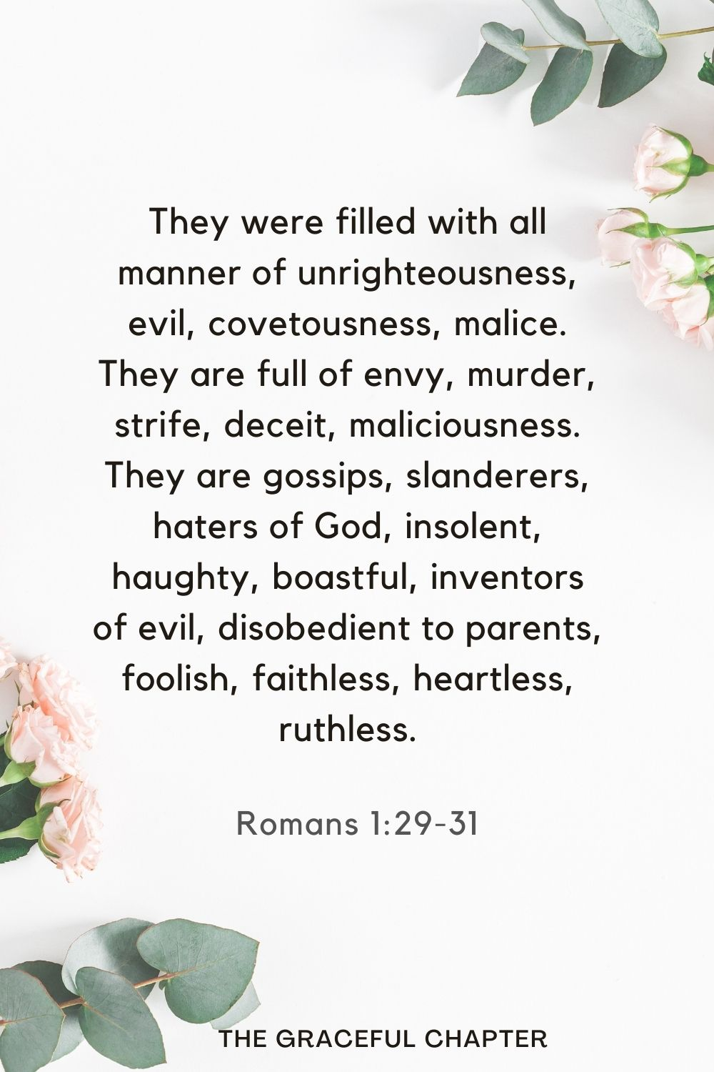 They were filled with all manner of unrighteousness, evil, covetousness, malice. They are full of envy, murder, strife, deceit, maliciousness. They are gossips,slanderers, haters of God, insolent, haughty, boastful, inventors of evil, disobedient to parents, foolish, faithless, heartless, ruthless. Romans 1:29-31