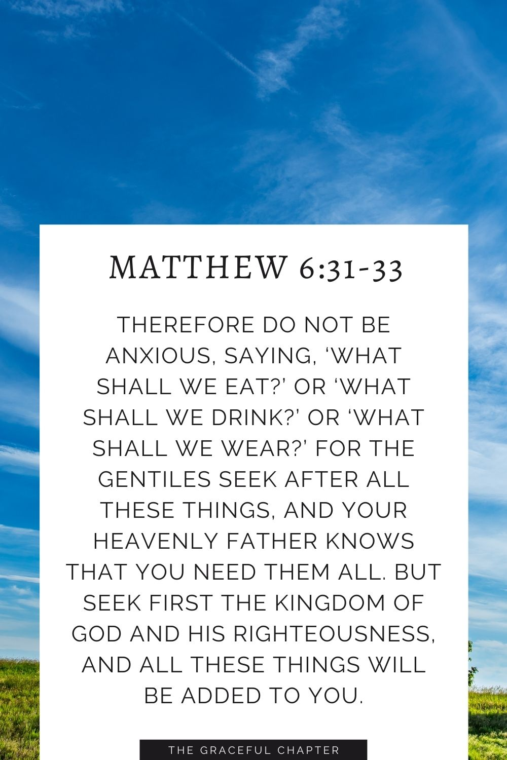 Therefore do not be anxious, saying, 'What shall we eat?' or 'What shall we drink?' or 'What shall we wear?'For the Gentiles seek after all these things, and your heavenly Father knows that you need them all. But seek first the kingdom of God and his righteousness, and all these things will be added to you. Matthew 6:31-33