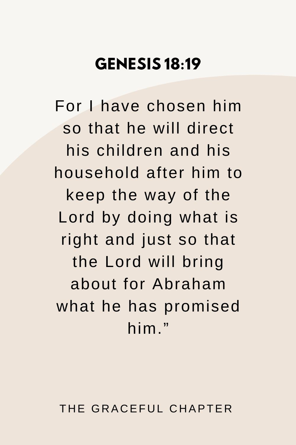 """For I have chosen him so that he will direct his children and his household after him to keep the way of the Lord by doing what is right and just so that the Lord will bring about for Abraham what he has promised him."""" Genesis 18:19"""