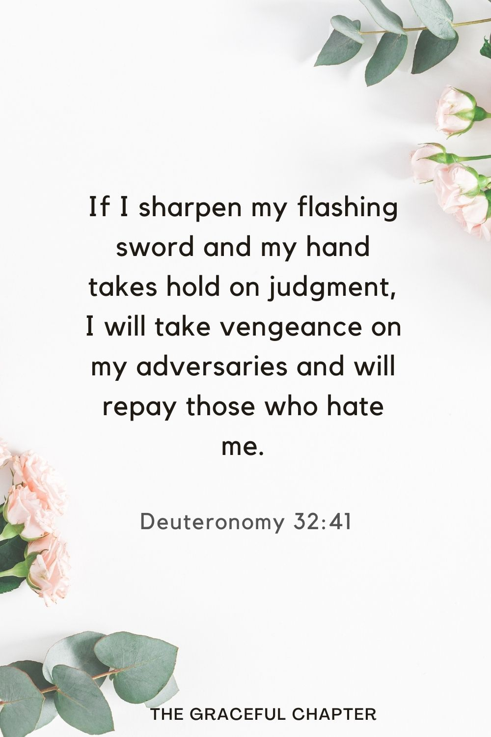 If I sharpen my flashing sword and my hand takes hold on judgment, I will take vengeance on my adversaries and will repay those who hate me. Deuteronomy 32:41
