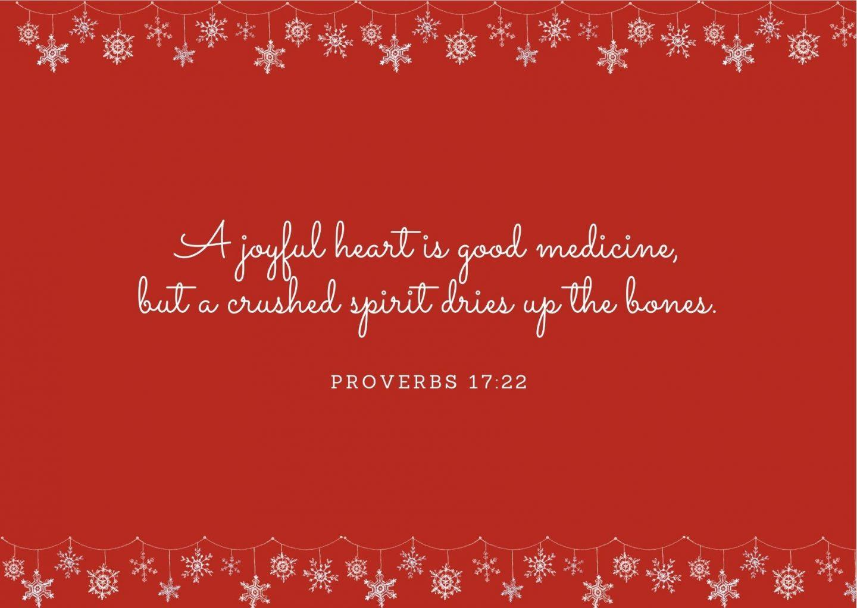 A joyful heart is good medicine, but a crushed spirit dries up the bones. Proverbs 17:22