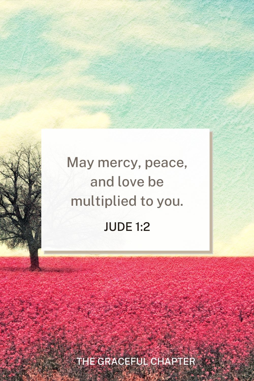 May mercy, peace, and love be multiplied to you. Jude 1:2