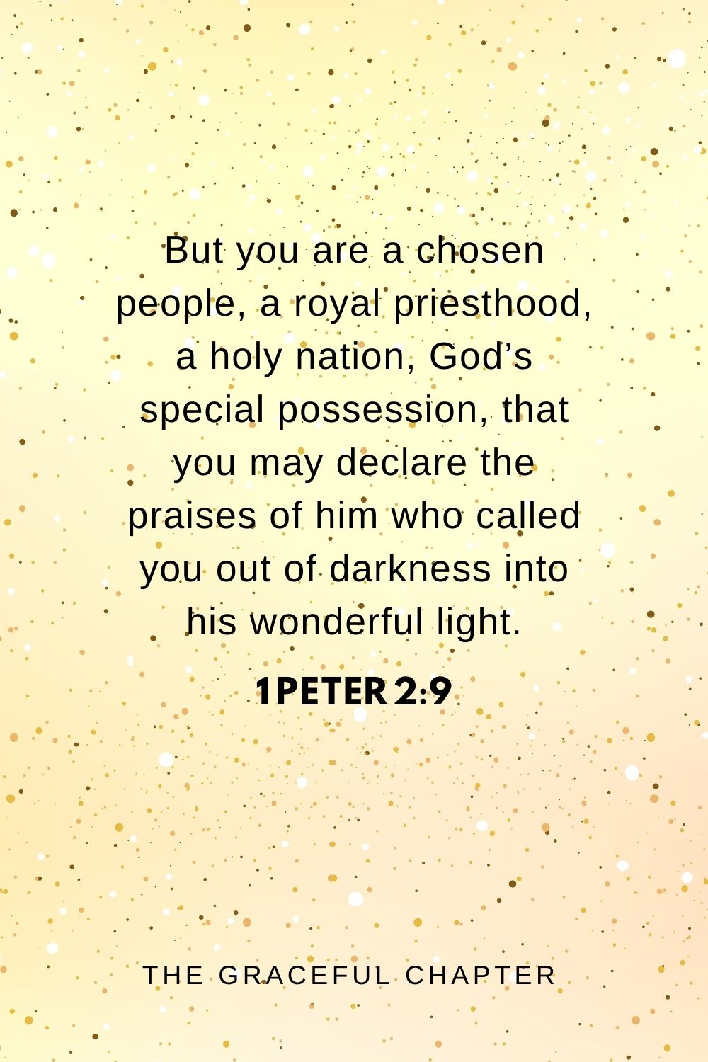 But you are a chosen people, a royal priesthood, a holy nation, God's special possession, that you may declare the praises of him who called you out of darkness into his wonderful light. 1 Peter 2:9