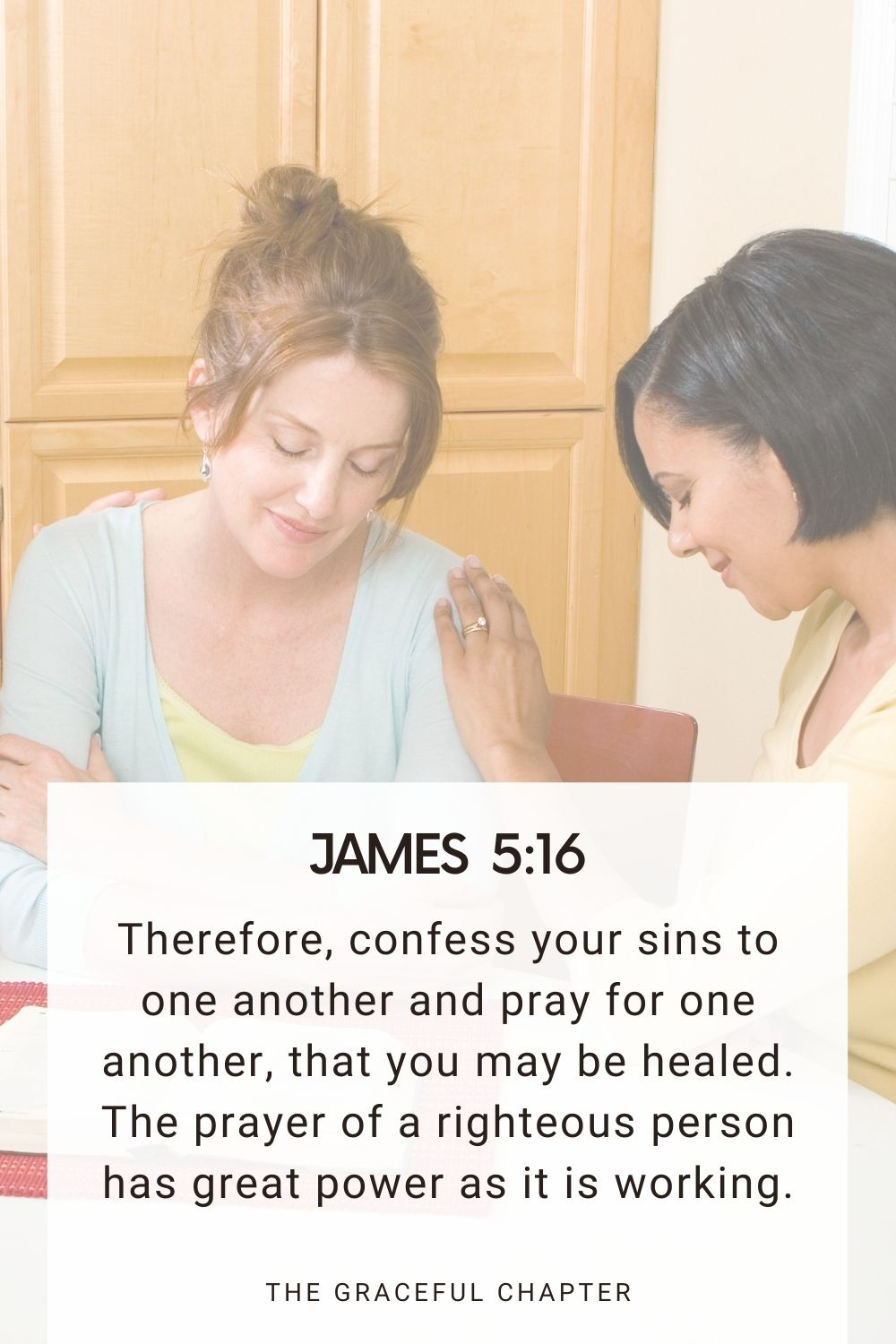 Therefore, confess your sins to one another and pray for one another, that you may be healed. The prayer of a righteous person has great power as it is working. James 5:16