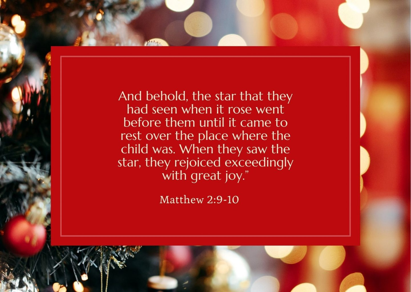 """And behold, the star that they had seen when it rose went before them until it came to rest over the place where the child was. When they saw the star, they rejoiced exceedingly with great joy."""" Matthew 2:9-10"""