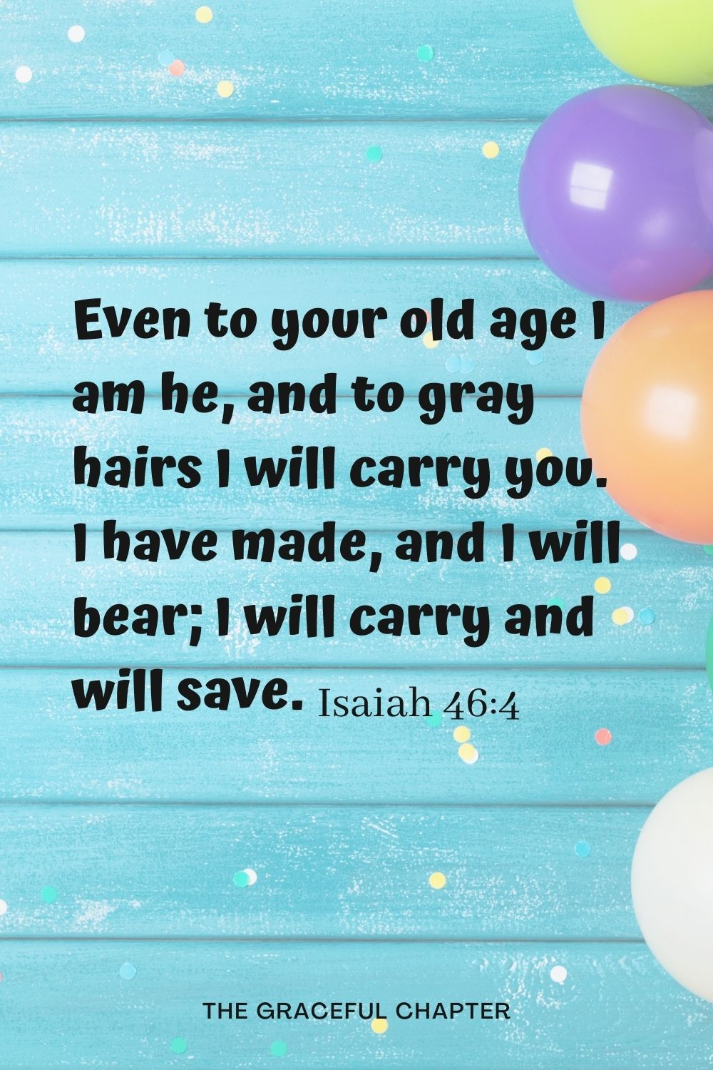 Even to your old age I am he, and to gray hairs I will carry you. I have made, and I will bear; I will carry and will save. Isaiah 46:4