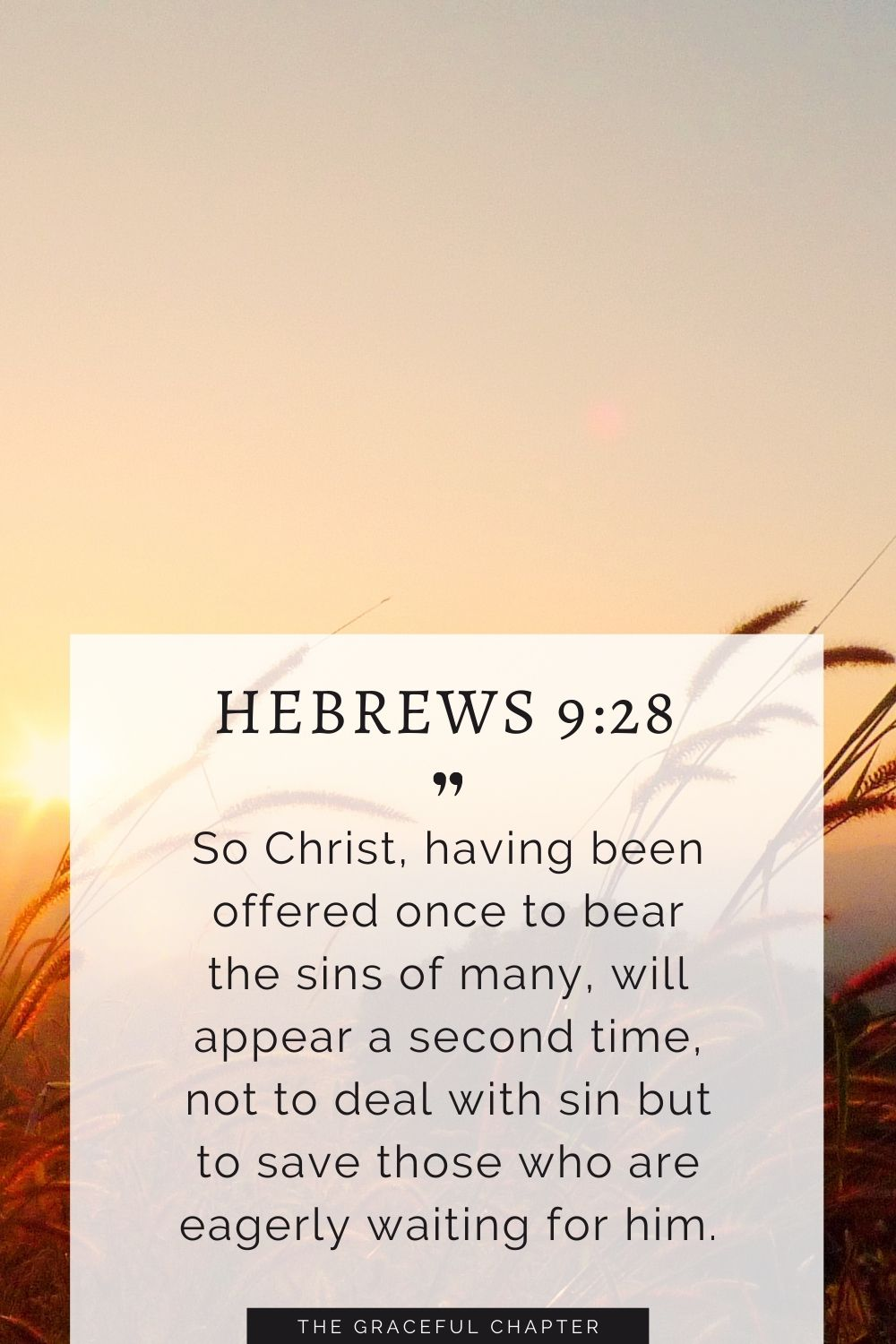 So Christ, having been offered once to bear the sins of many, will appear a second time, not to deal with sin but to save those who are eagerly waiting for him. Hebrews 9:28