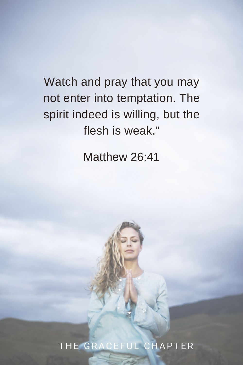 """Watch and pray that you may not enter into temptation. The spirit indeed is willing, but the flesh is weak."""" Matthew 26:41"""