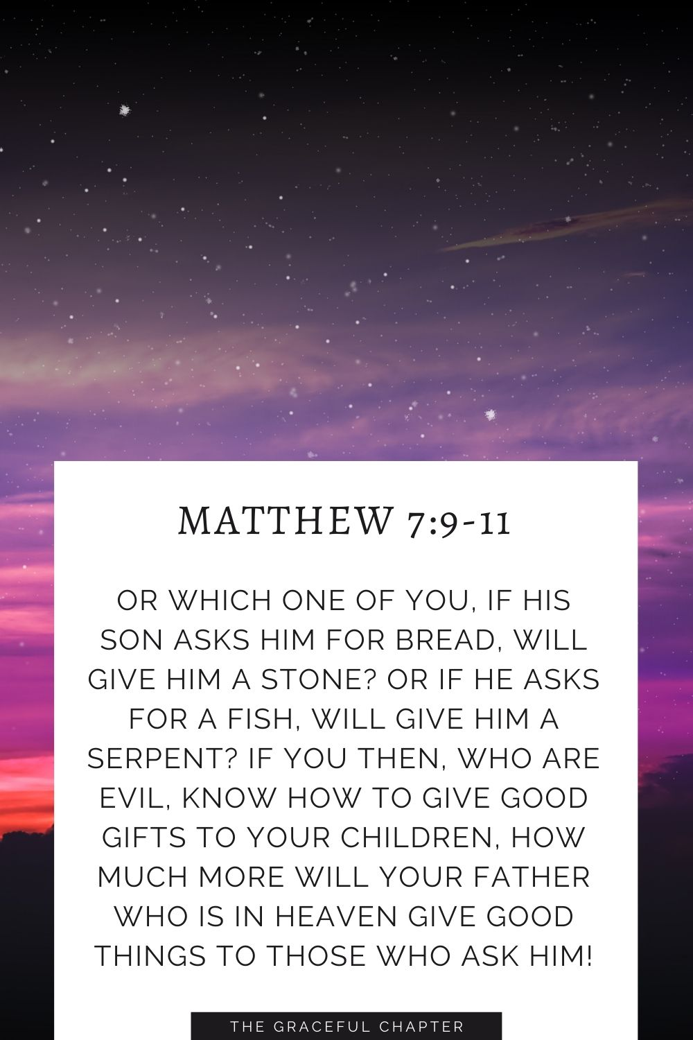 Or which one of you, if his son asks him for bread, will give him a stone? Or if he asks for a fish, will give him a serpent?If you then, who are evil, know how to give good gifts to your children, how much more will your Father who is in heaven give good things to those who ask him! Matthew 7:9-11