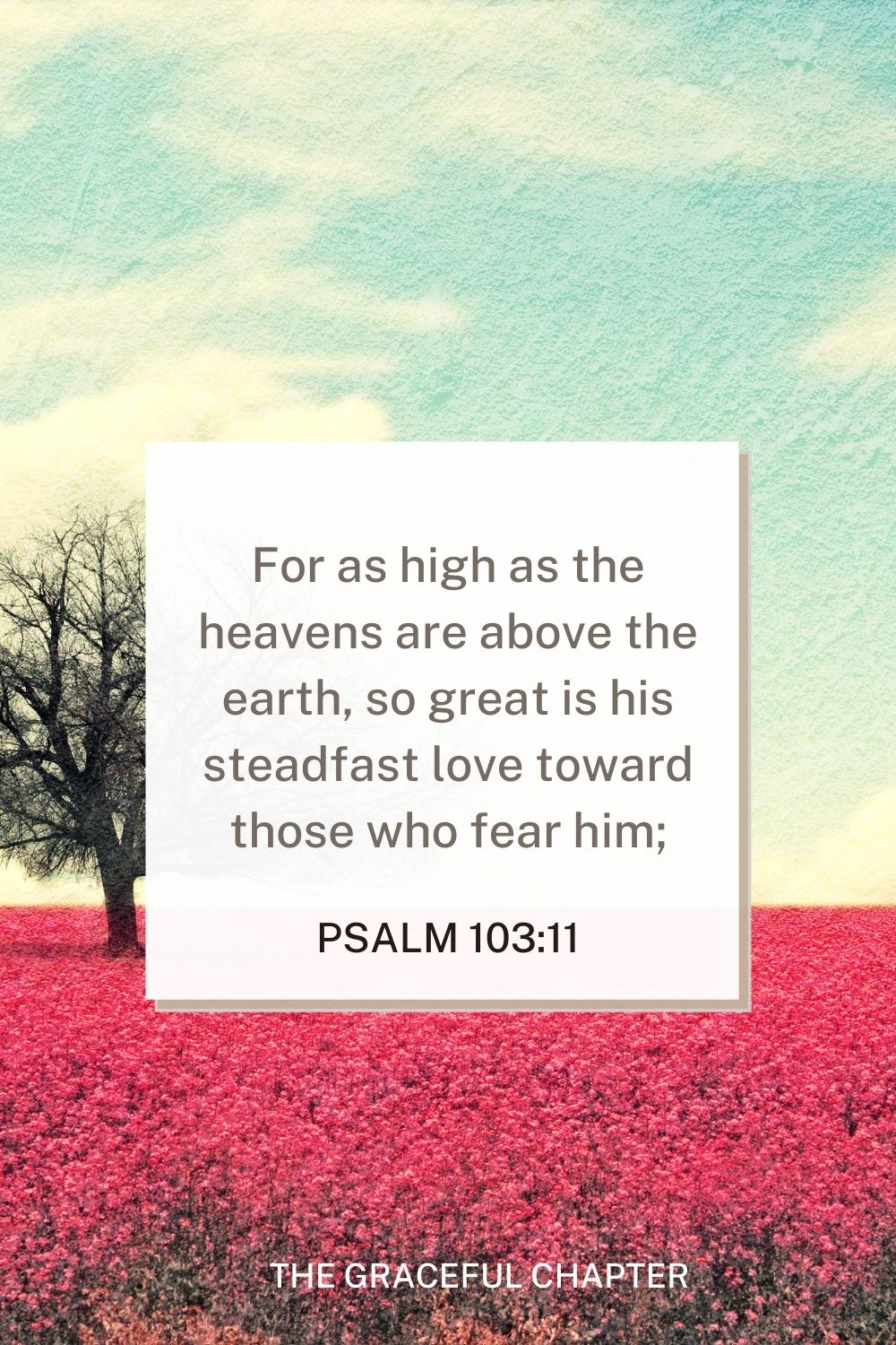 For as high as the heavens are above the earth, so great is his steadfast love toward those who fear him; Psalm 103:11