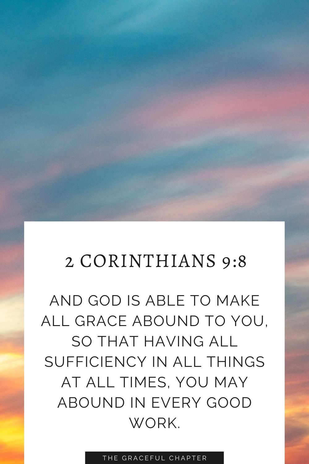 And God is able to make all grace abound to you, so that having all sufficiency in all things at all times, you may abound in every good work. 2 Corinthians 9:8