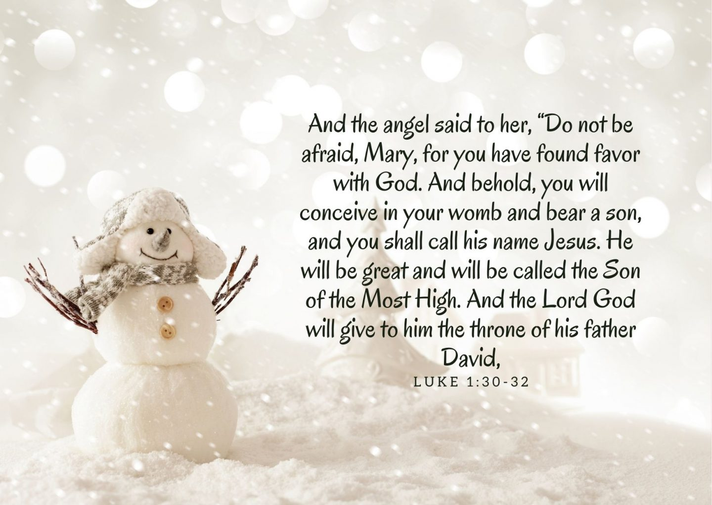 """And the angel said to her, """"Do not be afraid, Mary, for you have found favor with God. And behold, you will conceive in your womb and bear a son, and you shall call his name Jesus. He will be great and will be called the Son of the Most High. And the Lord God will give to him the throne of his father David, And the angel said to her, """"Do not be afraid, Mary, for you have found favor with God. And behold, you will conceive in your womb and bear a son, and you shall call his name Jesus. He will be great and will be called the Son of the Most High. And the Lord God will give to him the throne of his father David, Luke 1:30-32"""