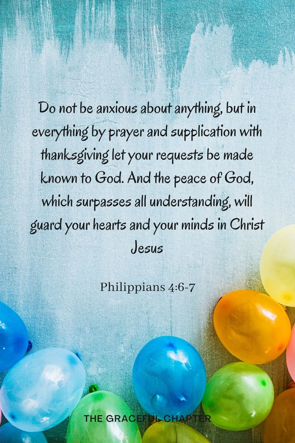 Do not be anxious about anything, but in everything by prayer and supplication with thanksgiving let your requests be made known to God. And the peace of God, which surpasses all understanding, will guard your hearts and your minds in Christ Jesus Philippians 4:6-7