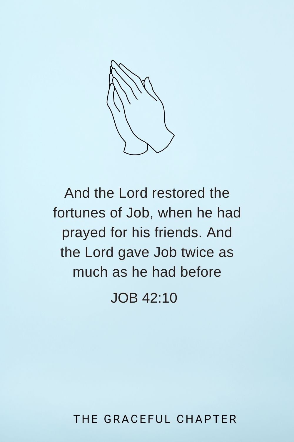 And the Lord restored the fortunes of Job, when he had prayed for his friends. And the Lord gave Job twice as much as he had before Job 42:10