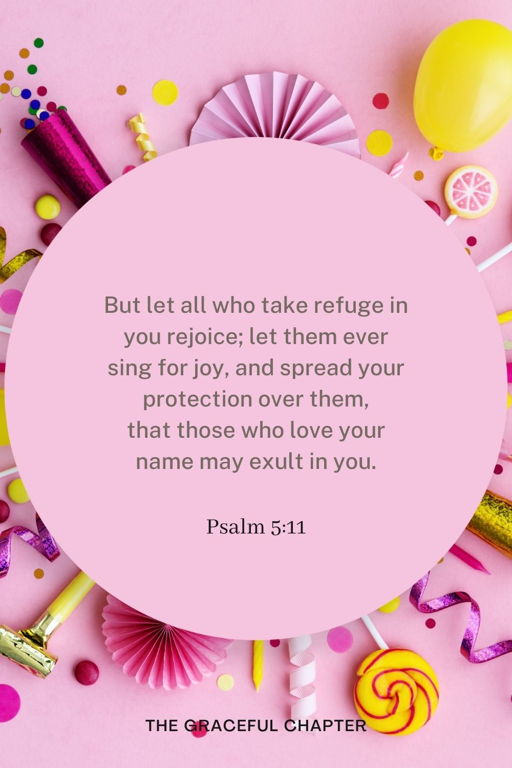 But let all who take refuge in you rejoice; let them ever sing for joy, and spread your protection over them, that those who love your name may exult in you. Psalm 5:11