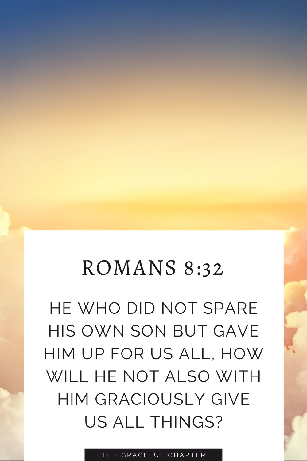 He who did not spare his own Son but gave him up for us all, how will he not also with him graciously give us all things? Romans 8:32