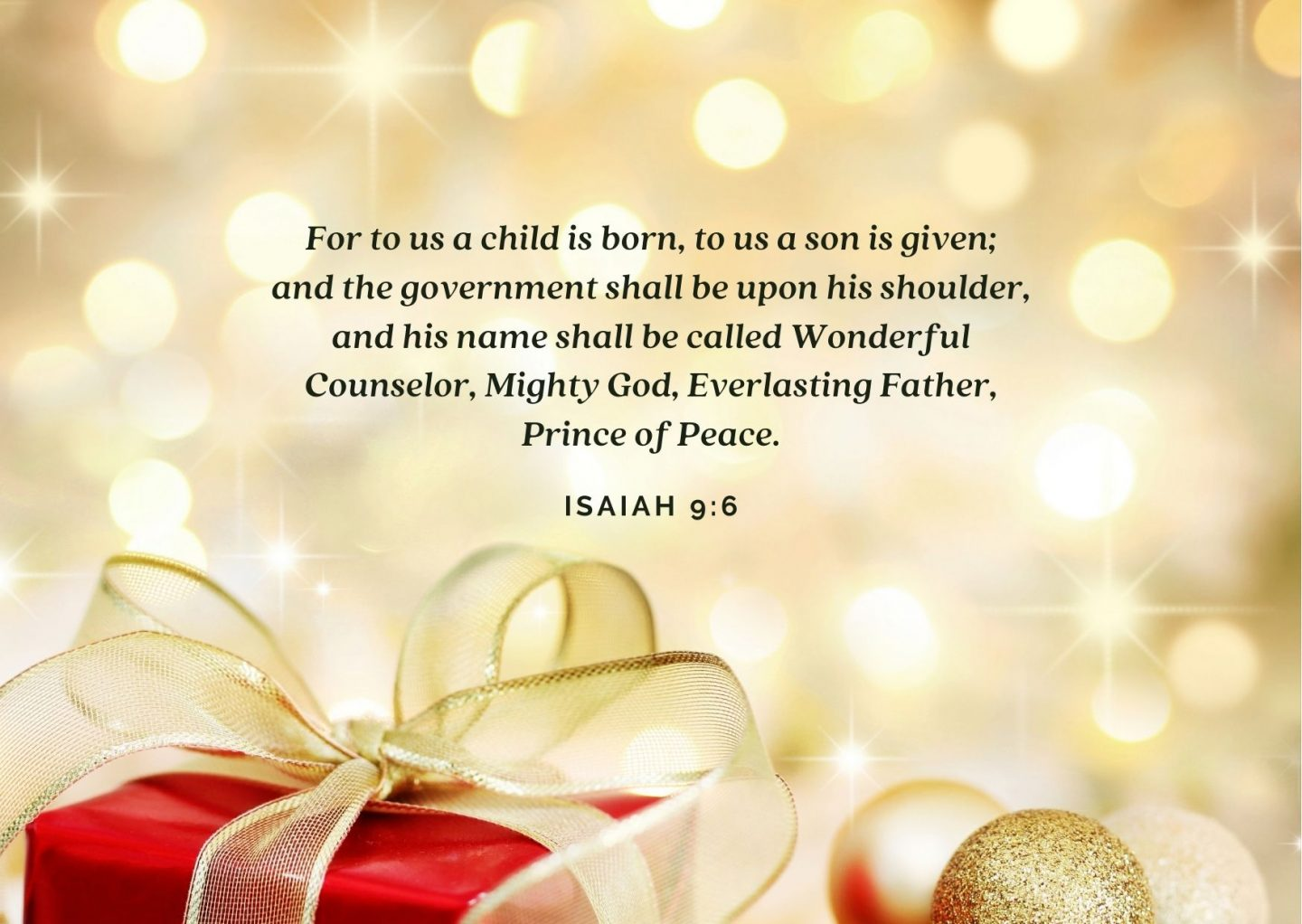 For to us a child is born, to us a son is given; and the government shall be upon his shoulder, and his name shall be called Wonderful Counselor, Mighty God, Everlasting Father, Prince of Peace. Isaiah 9:6