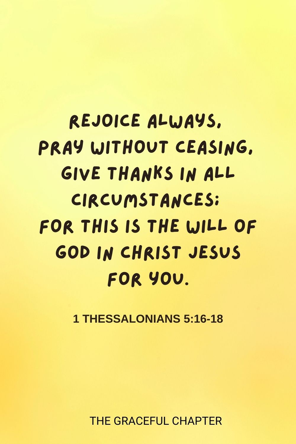 Rejoice always,pray without ceasing, give thanks in all circumstances; for this is the will of God in Christ Jesus for you. 1 Thessalonians 5:16-18