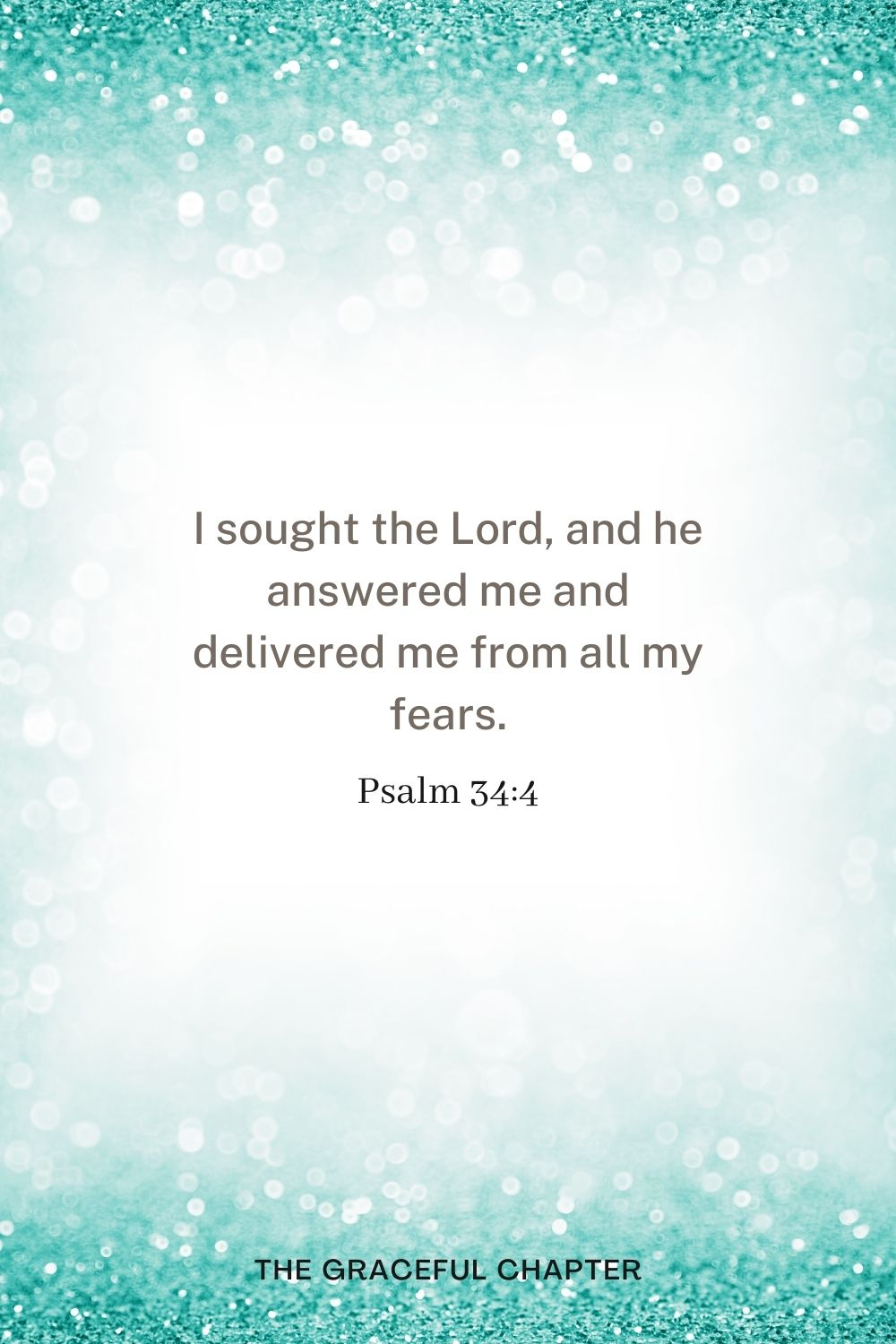 I sought the Lord, and he answered me and delivered me from all my fears. Psalm 34:4
