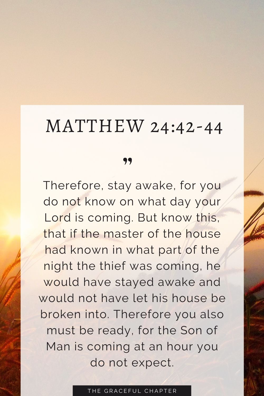 Therefore, stay awake, for you do not know on what day your Lord is coming. But know this, that if the master of the house had known in what part of the night the thief was coming, he would have stayed awake and would not have let his house be broken into. Therefore you also must be ready, for the Son of Man is coming at an hour you do not expect. Matthew 24:42-44